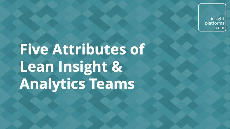 Five Attributes of Lean Insight & Analytics Teams - Insight Platforms