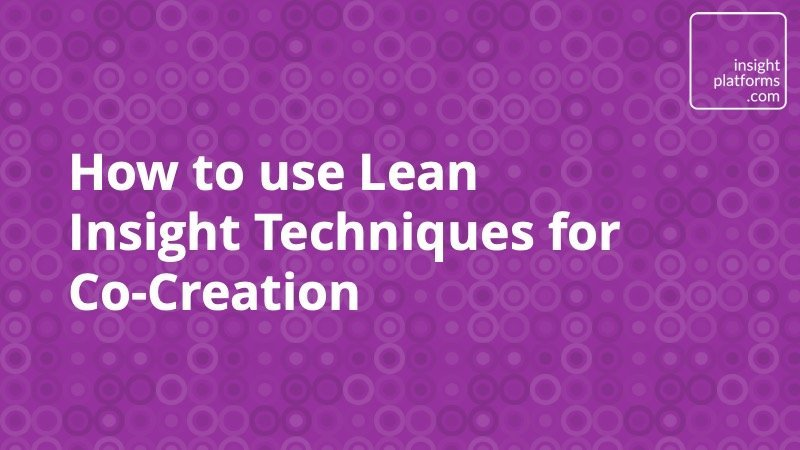 How to use Lean Insight Techniques for Co-Creation - Insight Platforms