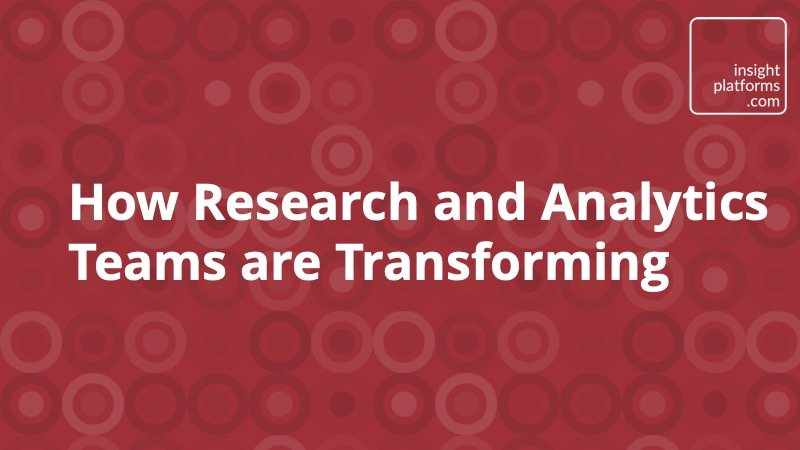 How Research and Analytics Teams are Transforming - Insight Platforms