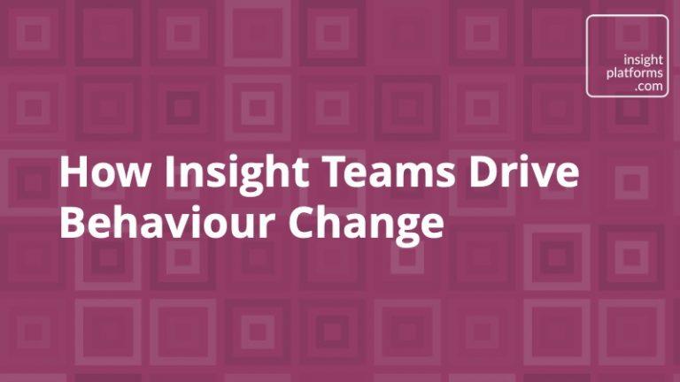 How Insight Teams Drive Behaviour Change - Insight Platforms