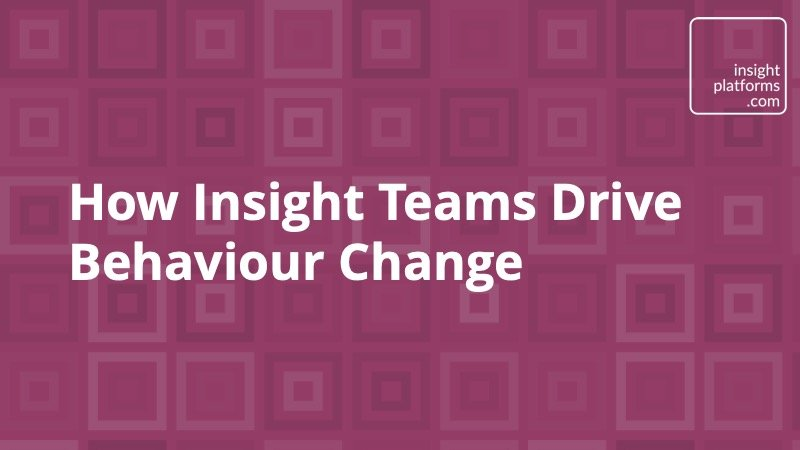 How Insight Teams Drive Behaviour Change - Insight Platforms