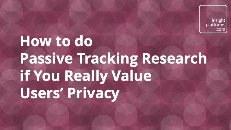 How to do Passive Tracking Research if You Really Value Users' Privacy - Insight Platforms