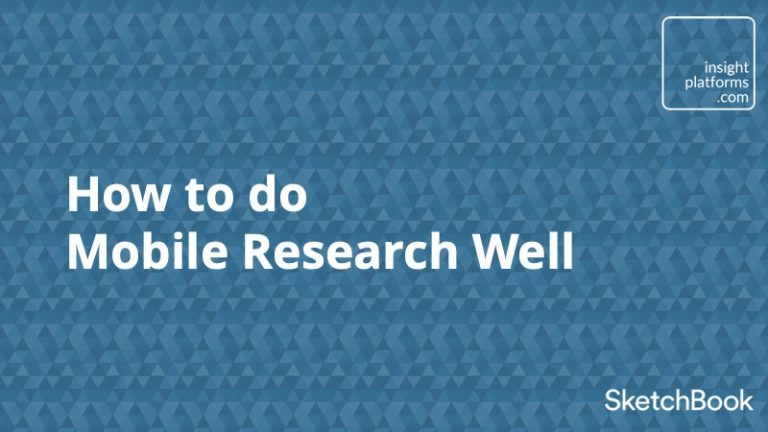 How to do Mobile Research Well - Insight Platforms