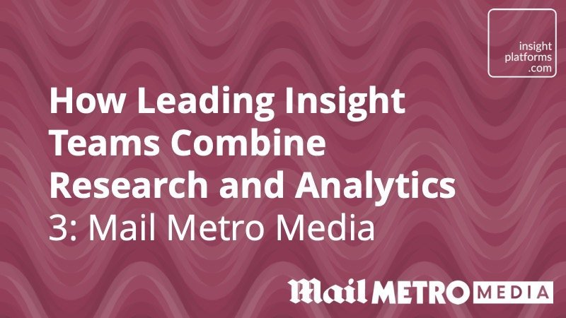 How leading insight teams combine research and data analytics – Mail Metro Media - Insight Platforms