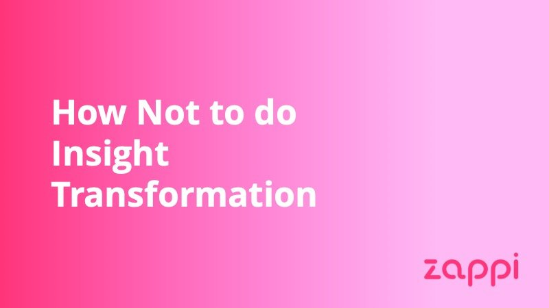 Zappi - How Not to do Insight Transformation - Insight Platforms
