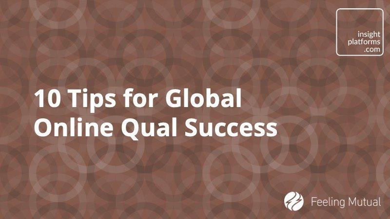 10 Tips for Global Online Qual Success - Insight Platforms