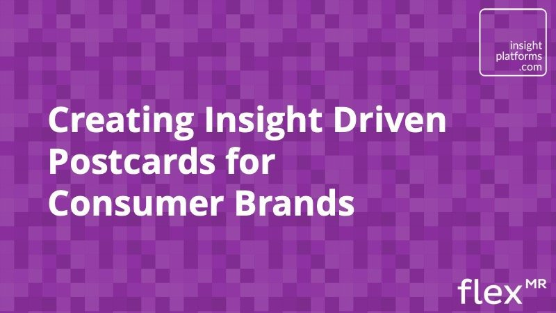 Creating Insight Driven Postcards for Consumer Brands - Insight Platforms