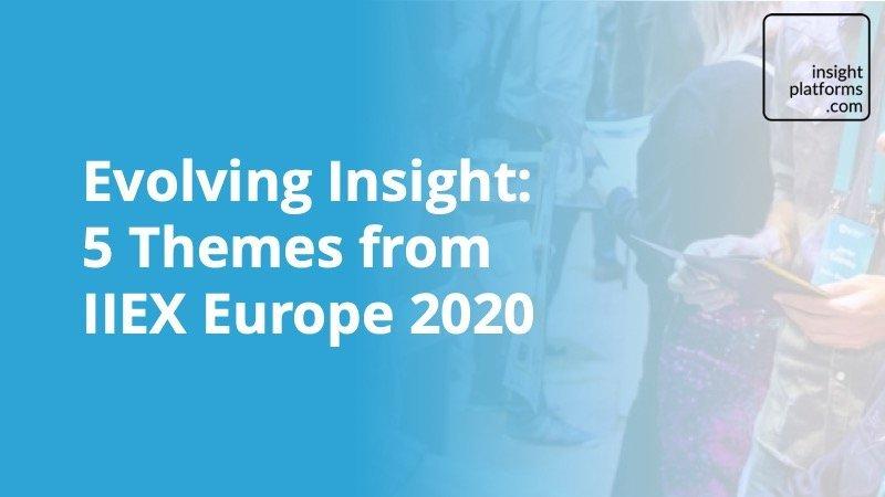 Evolving Insight - 5 Themes from IIEX Europe 2020 - Insight Platforms