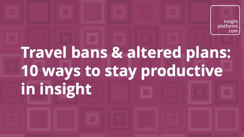 Travel bans altered plans - 10 ways to stay productive in insight