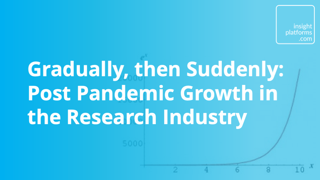 Gradually then Suddenly - post pandemic growth in research industry - Insight Platforms