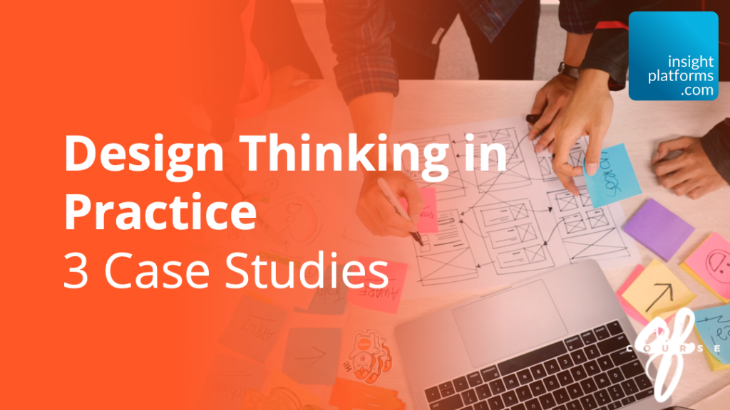 Design Thinking in Practice - 3 Case Studies - Insight Platforms