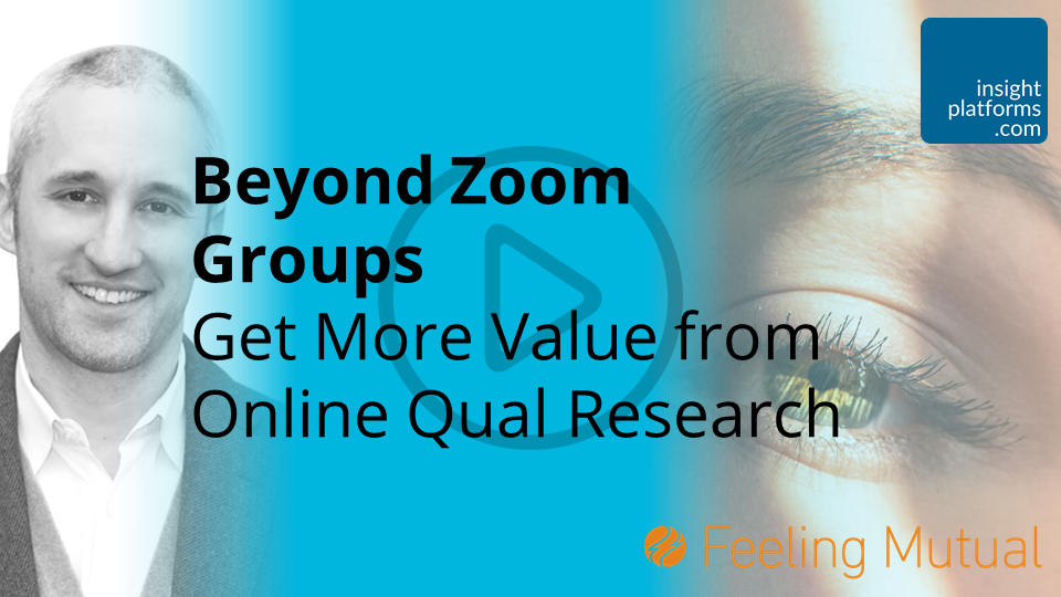 Beyond Zoom Groups Get More Value from Online Qual Research - Insight Platforms