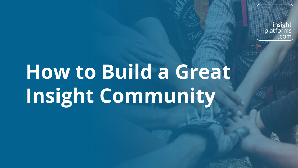 How to Build a Great Insight Community - Insight Platforms