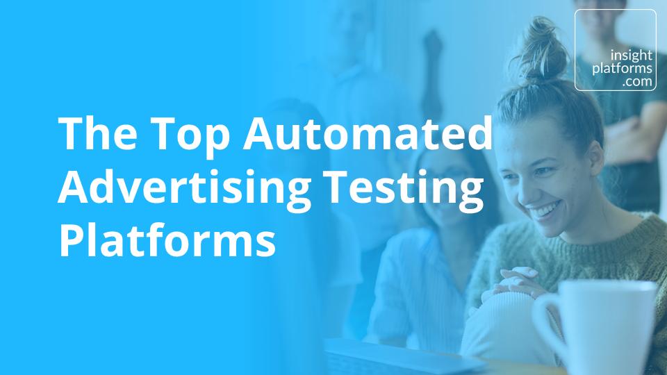 Top Automated Advertising Testing Platforms - Insight Platforms